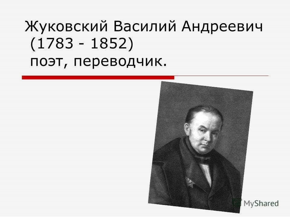 Жуковский Василий Андреевич (1783 - 1852) поэт, переводчик.