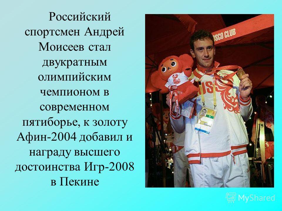 Российский спортсмен Андрей Моисеев стал двукратным олимпийским чемпионом в современном пятиборье, к золоту Афин-2004 добавил и награду высшего достоинства Игр-2008 в Пекине