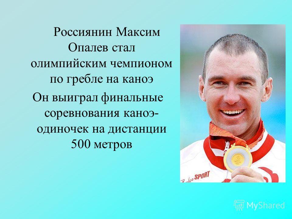 Россиянин Максим Опалев стал олимпийским чемпионом по гребле на каноэ Он выиграл финальные соревнования каноэ- одиночек на дистанции 500 метров