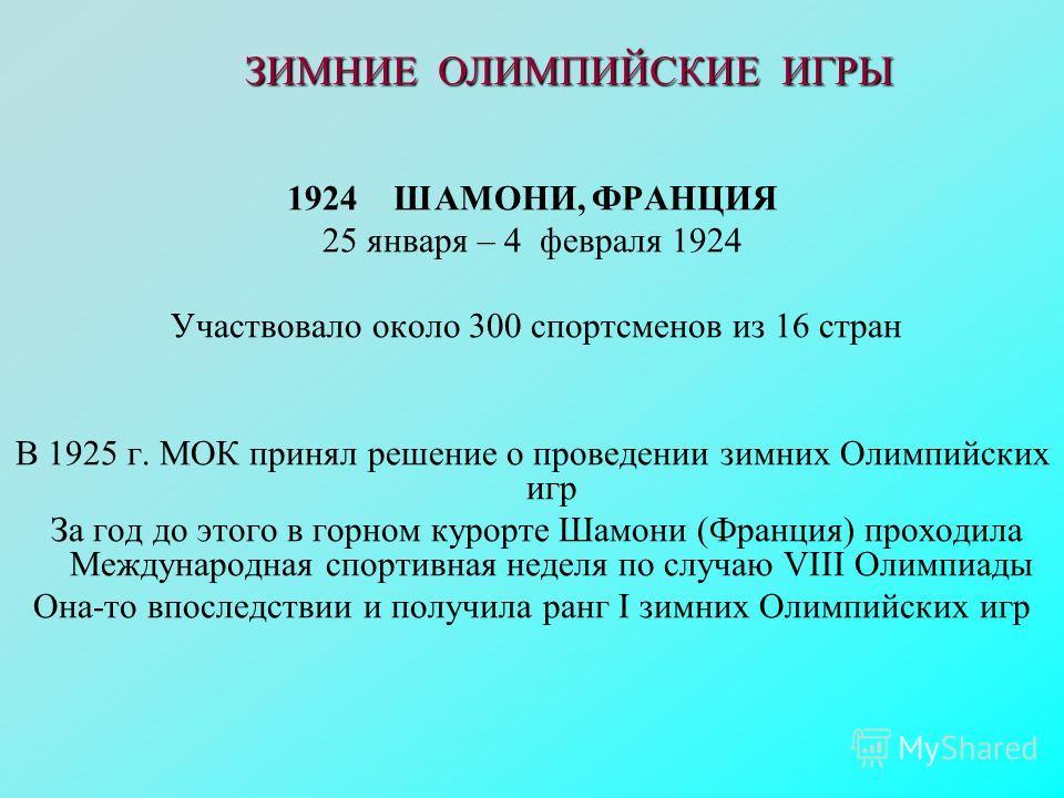 1924 ШАМОНИ, ФРАНЦИЯ 25 января – 4 февраля 1924 Участвовало около 300 спортсменов из 16 стран В 1925 г. МОК принял решение о проведении зимних Олимпийских игр За год до этого в горном курорте Шамони (Франция) проходила Международная спортивная неделя