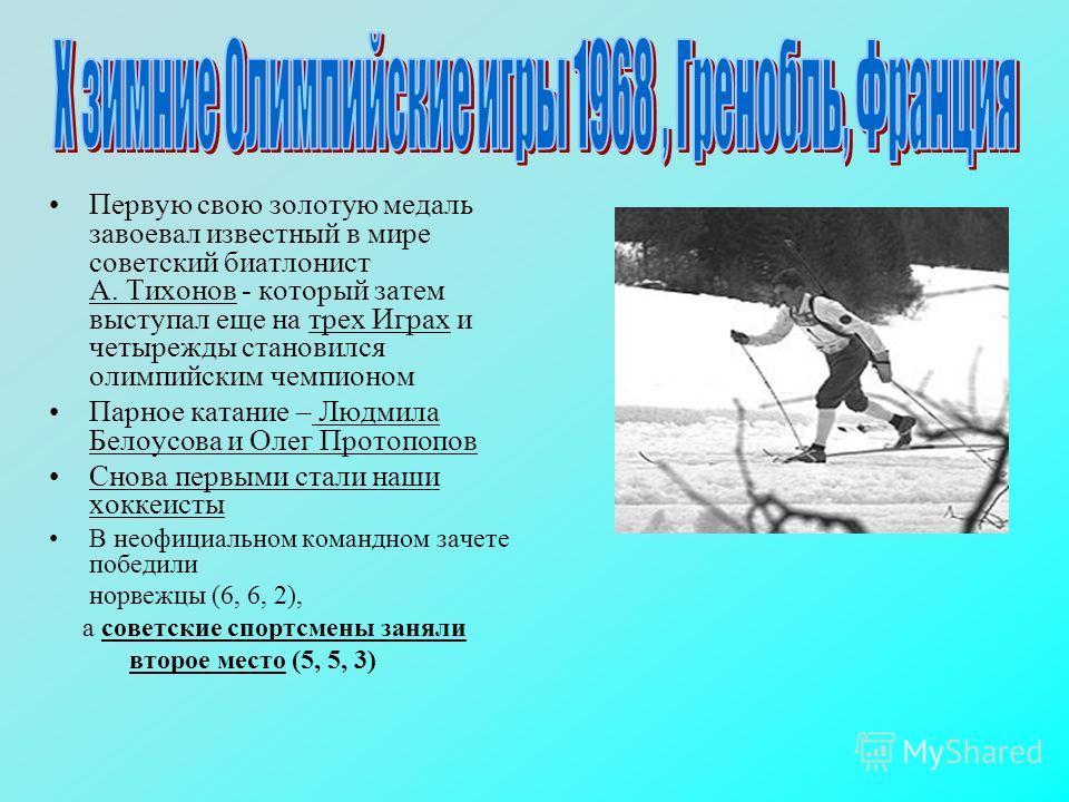 Первую свою золотую медаль завоевал известный в мире советский биатлонист А. Тихонов - который затем выступал еще на трех Играх и четырежды становился олимпийским чемпионом Парное катание – Людмила Белоусова и Олег Протопопов Снова первыми стали наши