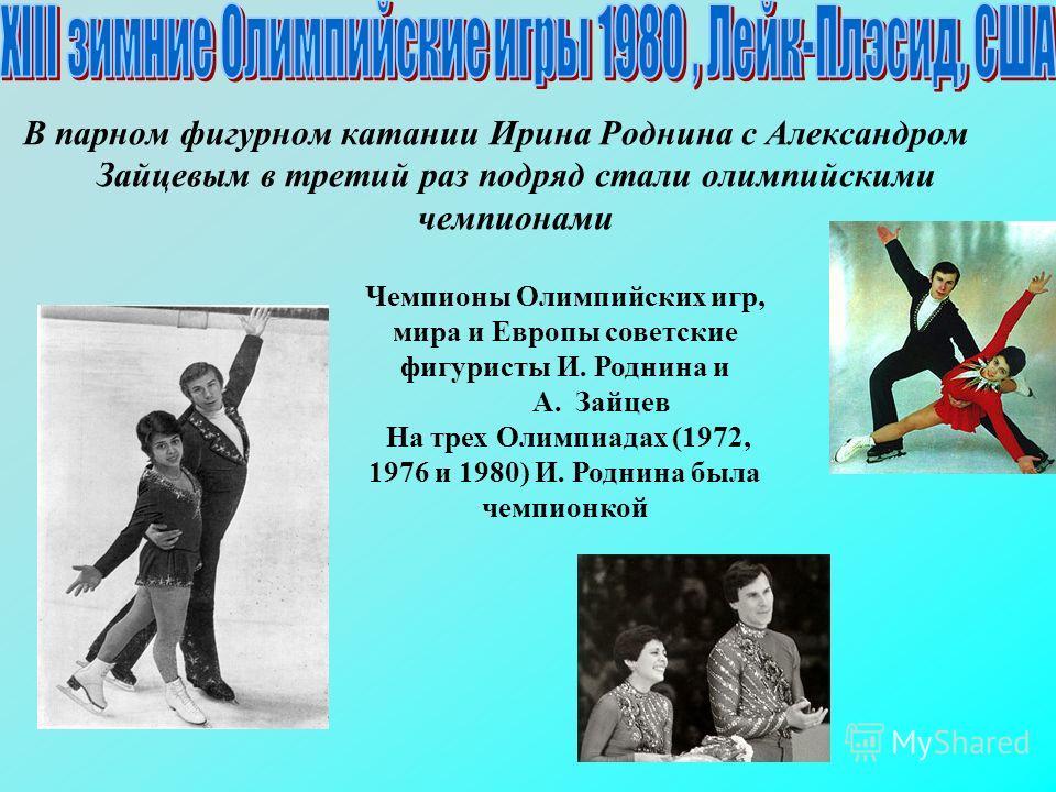 В парном фигурном катании Ирина Роднина с Александром Зайцевым в третий раз подряд стали олимпийскими чемпионами Чемпионы Олимпийских игр, мира и Европы советские фигуристы И. Роднина и А. Зайцев На трех Олимпиадах (1972, 1976 и 1980) И. Роднина была