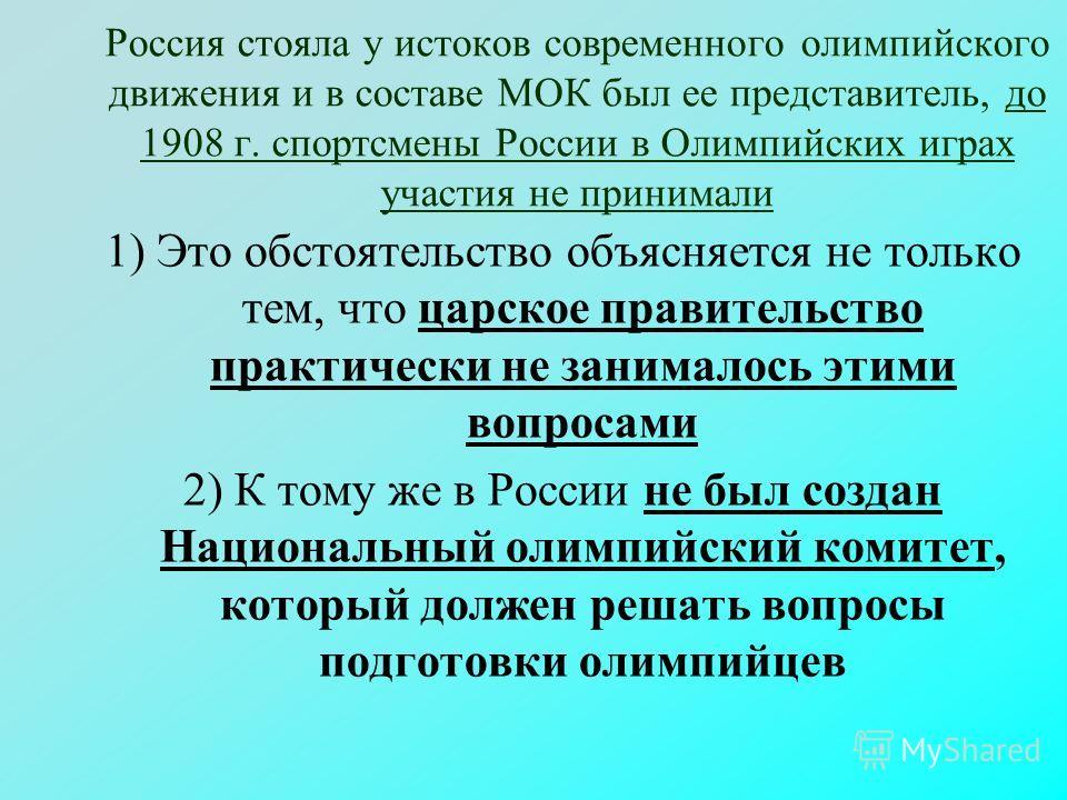 Россия стояла у истоков современного олимпийского движения и в составе МОК был ее представитель, до 1908 г. спортсмены России в Олимпийских играх участия не принимали 1) Это обстоятельство объясняется не только тем, что царское правительство практиче