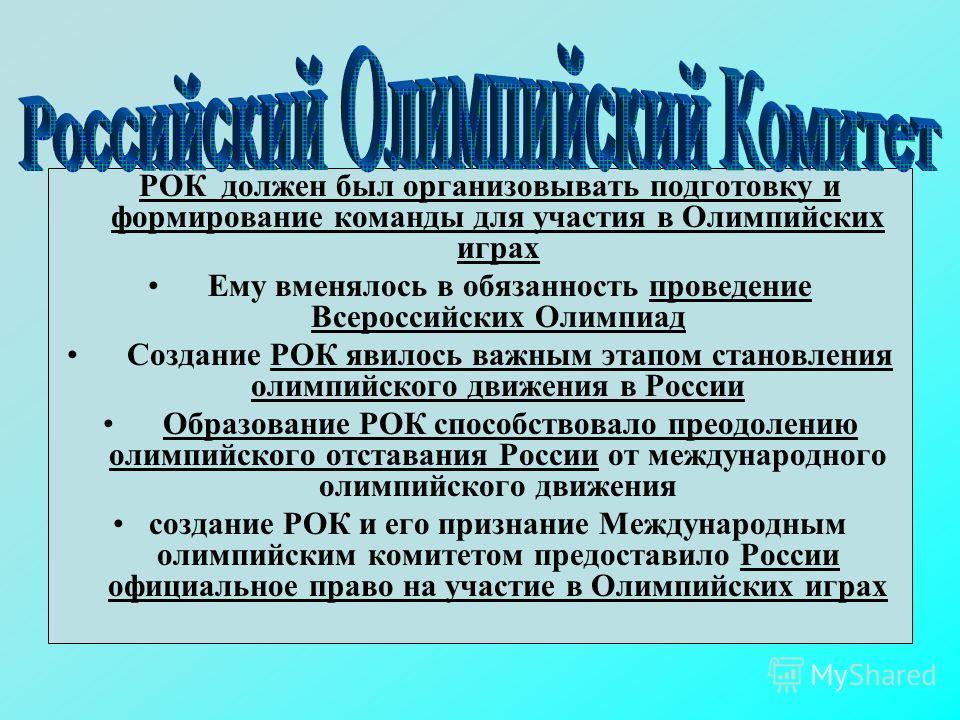 РОК должен был организовывать подготовку и формирование команды для участия в Олимпийских играх Ему вменялось в обязанность проведение Всероссийских Олимпиад Создание РОК явилось важным этапом становления олимпийского движения в России Образование РО