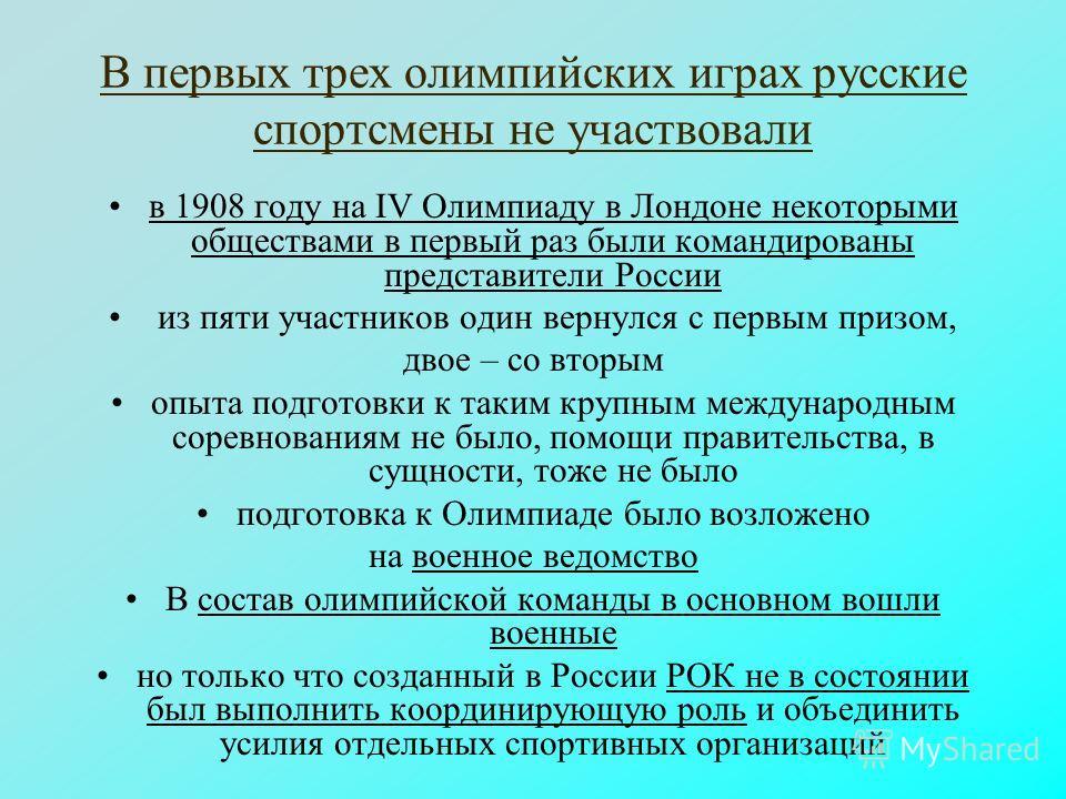 В первых трех олимпийских играх русские спортсмены не участвовали в 1908 году на IV Олимпиаду в Лондоне некоторыми обществами в первый раз были командированы представители России из пяти участников один вернулся с первым призом, двое – со вторым опыт