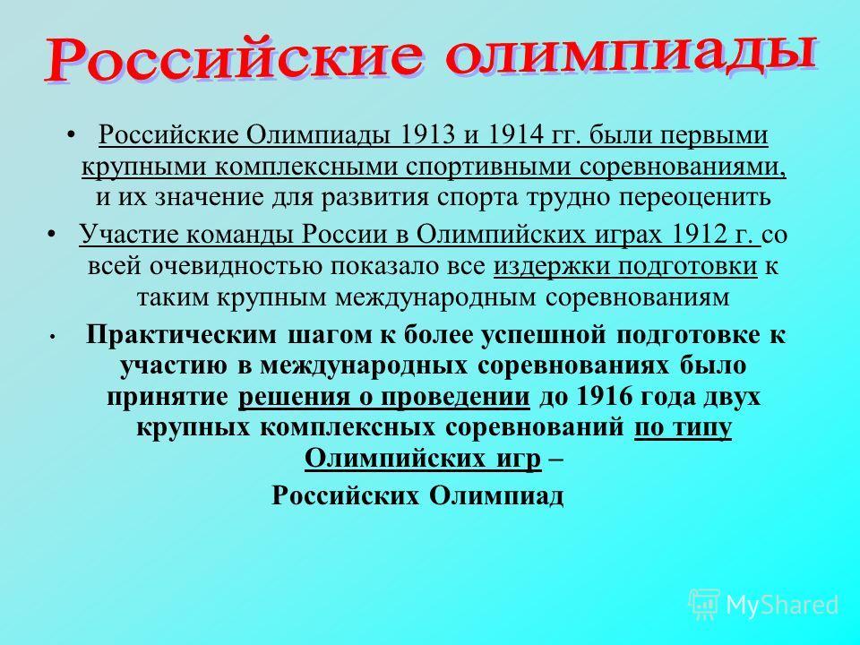 Российские Олимпиады 1913 и 1914 гг. были первыми крупными комплексными спортивными соревнованиями, и их значение для развития спорта трудно переоценить Участие команды России в Олимпийских играх 1912 г. со всей очевидностью показало все издержки под