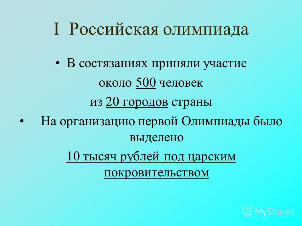 I Российская олимпиада В состязаниях приняли участие около 500 человек из 20 городов страны На организацию первой Олимпиады было выделено 10 тысяч рублей под царским покровительством