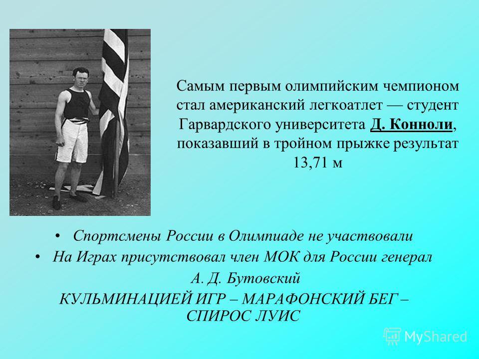 Самым первым олимпийским чемпионом стал американский легкоатлет студент Гарвардского университета Д. Конноли, показавший в тройном прыжке результат 13,71 м Спортсмены России в Олимпиаде не участвовали На Играх присутствовал член МОК для России генера