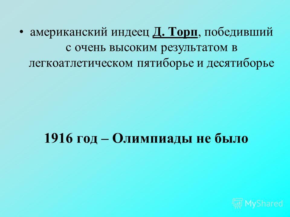 американский индеец Д. Торп, победивший с очень высоким результатом в легкоатлетическом пятиборье и десятиборье 1916 год – Олимпиады не было