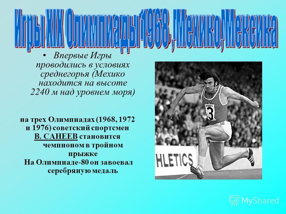 Впервые Игры проводились в условиях среднегорья (Мехико находится на высоте 2240 м над уровнем моря) на трех Олимпиадах (1968, 1972 и 1976) советский спортсмен В. САНЕЕВ становится чемпионом в тройном прыжке На Олимпиаде-80 он завоевал серебряную мед