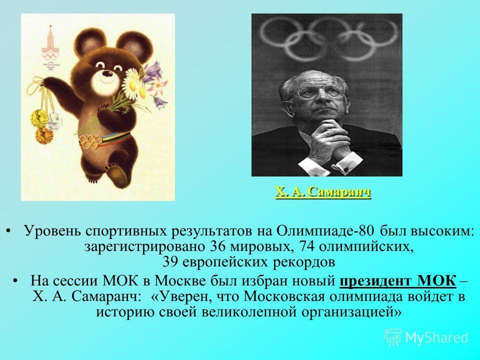 Уровень спортивных результатов на Олимпиаде-80 был высоким: зарегистрировано 36 мировых, 74 олимпийских, 39 европейских рекордов На сессии МОК в Москве был избран новый президент МОК – X. А. Самаранч: «Уверен, что Московская олимпиада войдет в истори