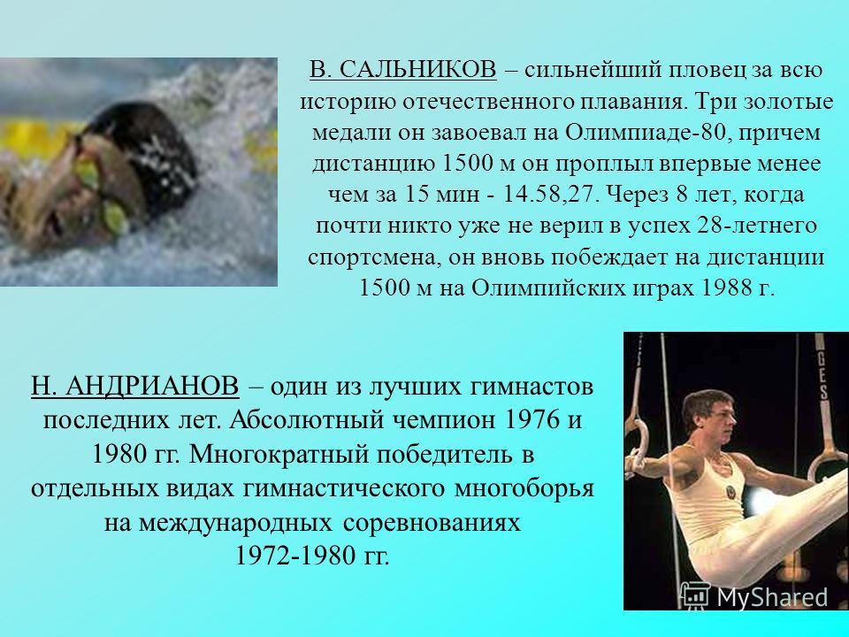 В. САЛЬНИКОВ – сильнейший пловец за всю историю отечественного плавания. Три золотые медали он завоевал на Олимпиаде-80, причем дистанцию 1500 м он проплыл впервые менее чем за 15 мин - 14.58,27. Через 8 лет, когда почти никто уже не верил в успех 28