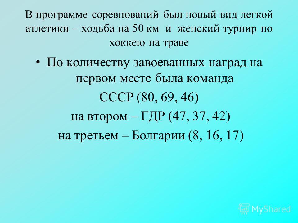В программе соревнований был новый вид легкой атлетики – ходьба на 50 км и женский турнир по хоккею на траве По количеству завоеванных наград на первом месте была команда СССР (80, 69, 46) на втором – ГДР (47, 37, 42) на третьем – Болгарии (8, 16, 17