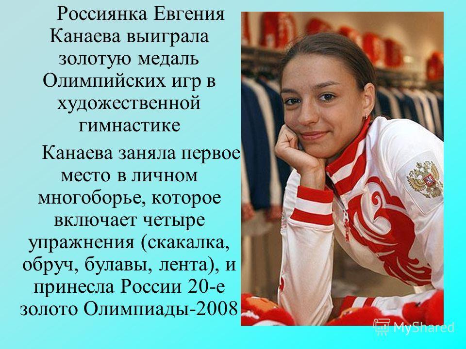 Россиянка Евгения Канаева выиграла золотую медаль Олимпийских игр в художественной гимнастике Канаева заняла первое место в личном многоборье, которое включает четыре упражнения (скакалка, обруч, булавы, лента), и принесла России 20-е золото Олимпиад