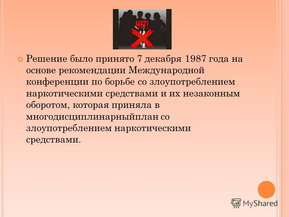 Решение было принято 7 декабря 1987 года на основе рекомендации Международной конференции по борьбе со злоупотреблением наркотическими средствами и их незаконным оборотом, которая приняла в многодисциплинарныйплан со злоупотреблением наркотическими с