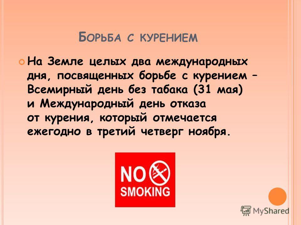 Б ОРЬБА С КУРЕНИЕМ На Земле целых два международных дня, посвященных борьбе с курением – Всемирный день без табака (31 мая) и Международный день отказа от курения, который отмечается ежегодно в третий четверг ноября.