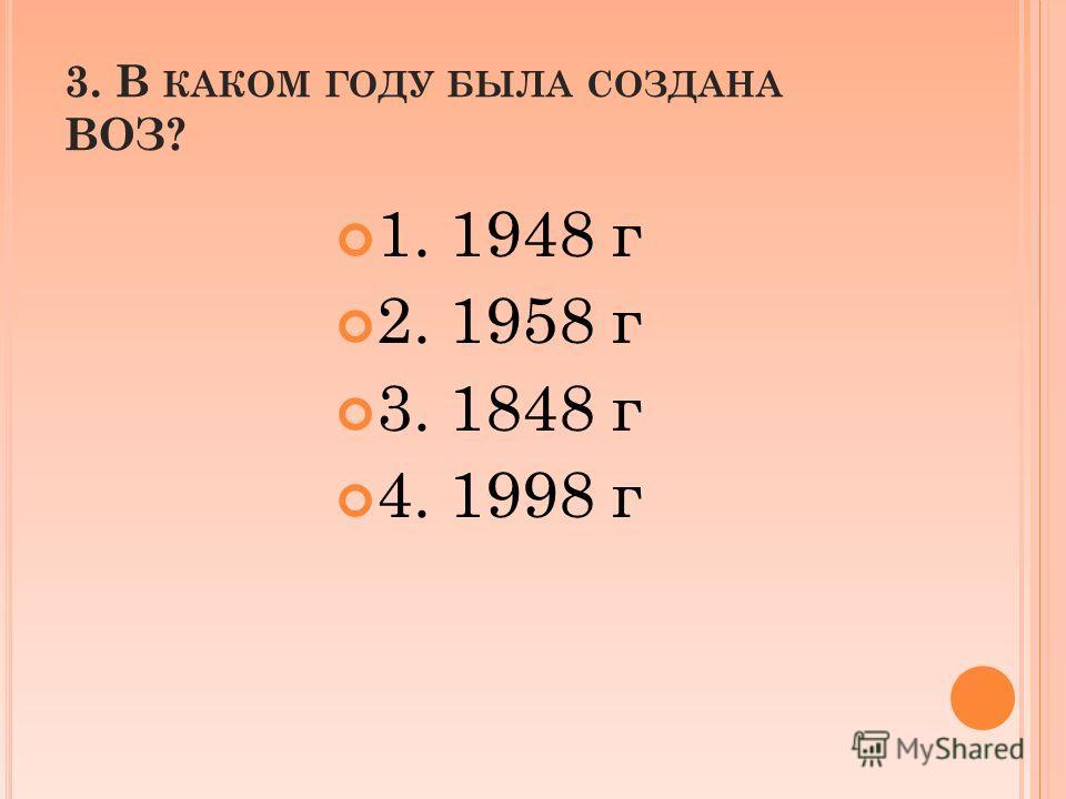 3. В КАКОМ ГОДУ БЫЛА СОЗДАНА ВОЗ? 1. 1948 г 2. 1958 г 3. 1848 г 4. 1998 г