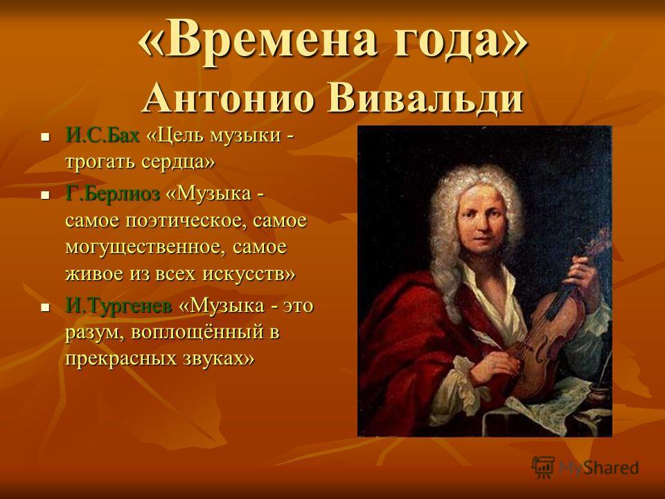 «Времена года» Антонио Вивальди И.С.Бах «Цель музыки - трогать сердца» И.С.Бах «Цель музыки - трогать сердца» Г.Берлиоз «Музыка - самое поэтическое, самое могущественное, самое живое из всех искусств» Г.Берлиоз «Музыка - самое поэтическое, самое могу