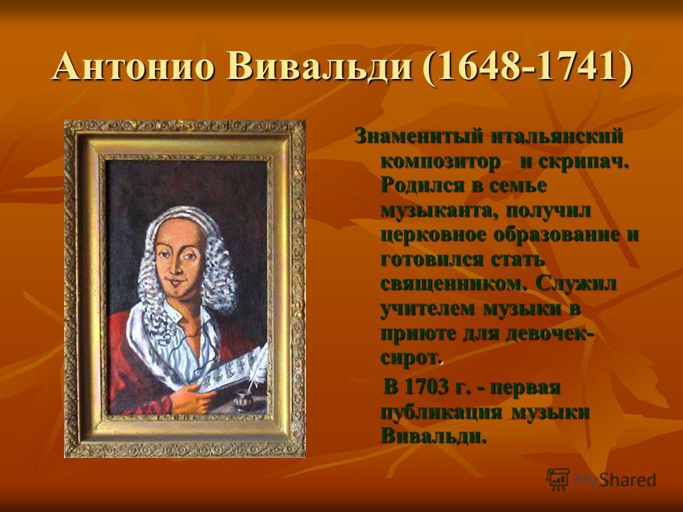 Антонио Вивальди (1648-1741) Знаменитый итальянский композитор и скрипач. Родился в семье музыканта, получил церковное образование и готовился стать священником. Служил учителем музыки в приюте для девочек- сирот. В 1703 г. - первая публикация музыки