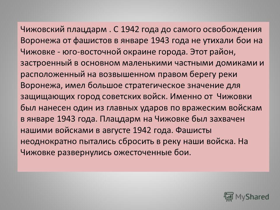 Чижовский плацдарм. С 1942 года до самого освобождения Воронежа от фашистов в январе 1943 года не утихали бои на Чижовке - юго-восточной окраине города. Этот район, застроенный в основном маленькими частными домиками и расположенный на возвышенном пр
