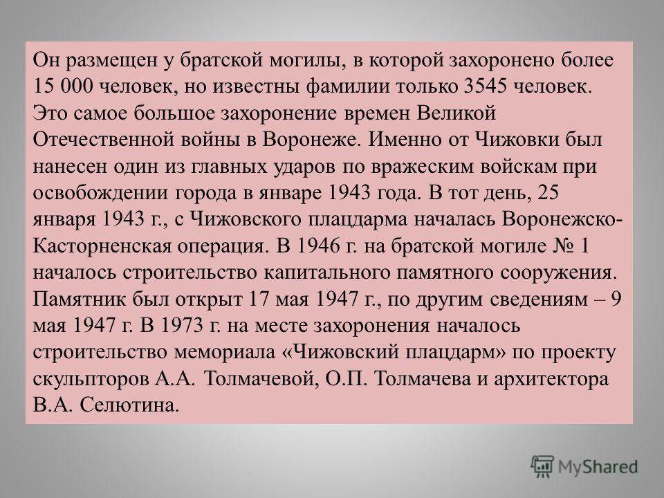 Он размещен у братской могилы, в которой захоронено более 15 000 человек, но известны фамилии только 3545 человек. Это самое большое захоронение времен Великой Отечественной войны в Воронеже. Именно от Чижовки был нанесен один из главных ударов по вр
