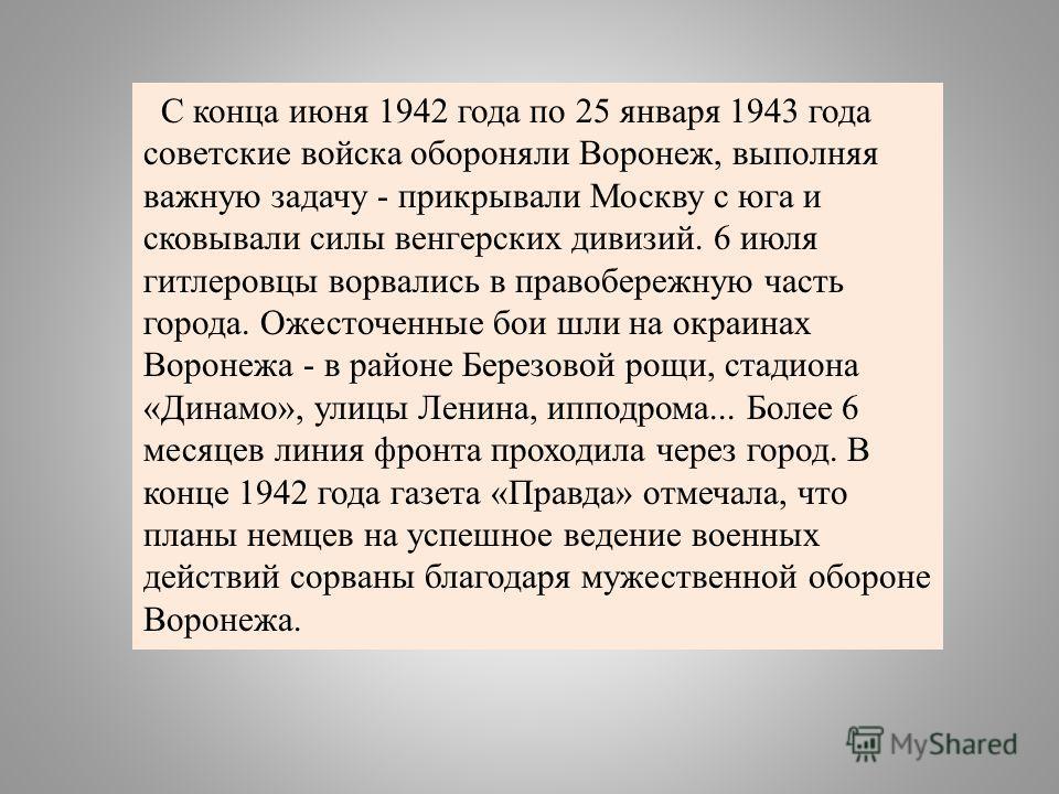 С конца июня 1942 года по 25 января 1943 года советские войска обороняли Воронеж, выполняя важную задачу - прикрывали Москву с юга и сковывали силы венгерских дивизий. 6 июля гитлеровцы ворвались в правобережную часть города. Ожесточенные бои шли на