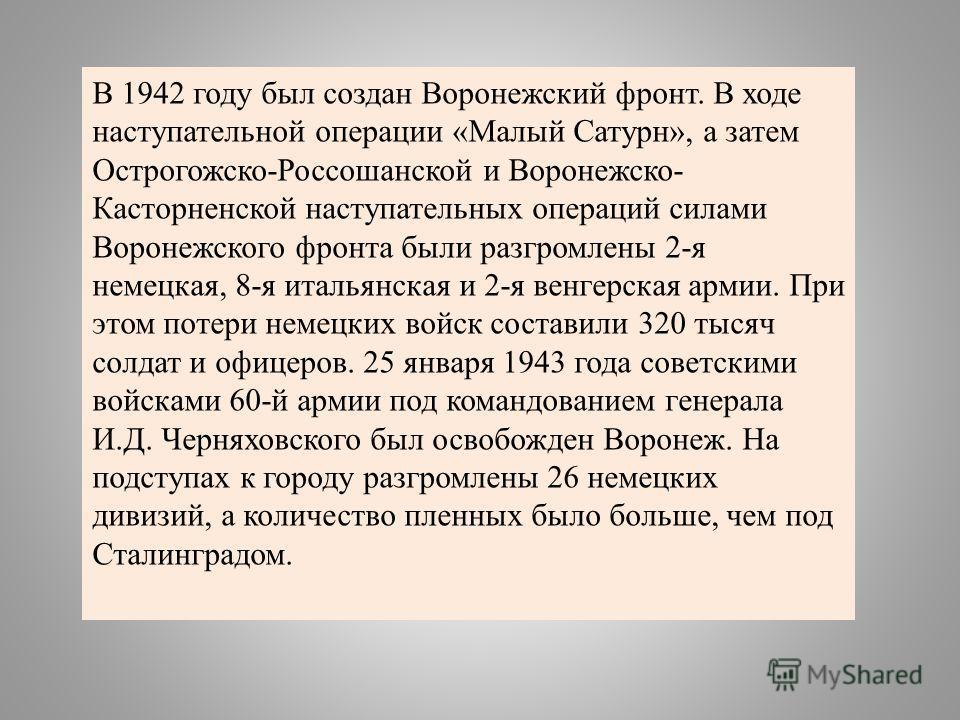 В 1942 году был создан Воронежский фронт. В ходе наступательной операции «Малый Сатурн», а затем Острогожско-Россошанской и Воронежско- Касторненской наступательных операций силами Воронежского фронта были разгромлены 2-я немецкая, 8-я итальянская и