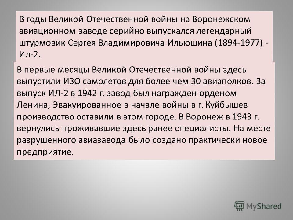 В годы Великой Отечественной войны на Воронежском авиационном заводе серийно выпускался легендарный штурмовик Сергея Владимировича Ильюшина (1894-1977) - Ил-2. В первые месяцы Великой Отечественной войны здесь выпустили ИЗО самолетов для более чем 30