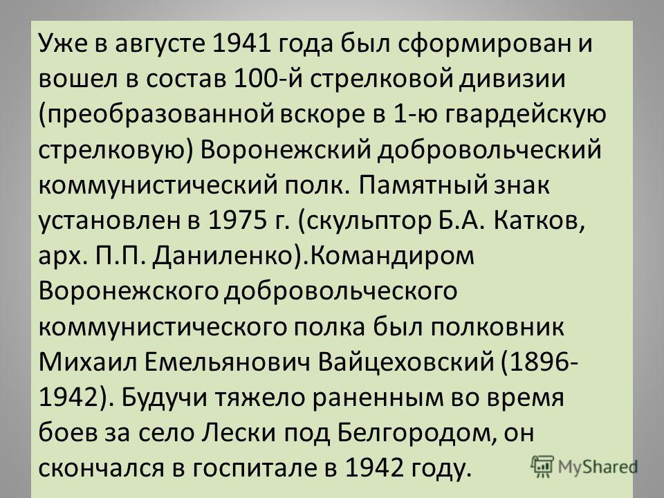 Уже в августе 1941 года был сформирован и вошел в состав 100-й стрелковой дивизии (преобразованной вскоре в 1-ю гвардейскую стрелковую) Воронежский добровольческий коммуниcтический полк. Памятный знак установлен в 1975 г. (скульптор Б.А. Катков, арх.