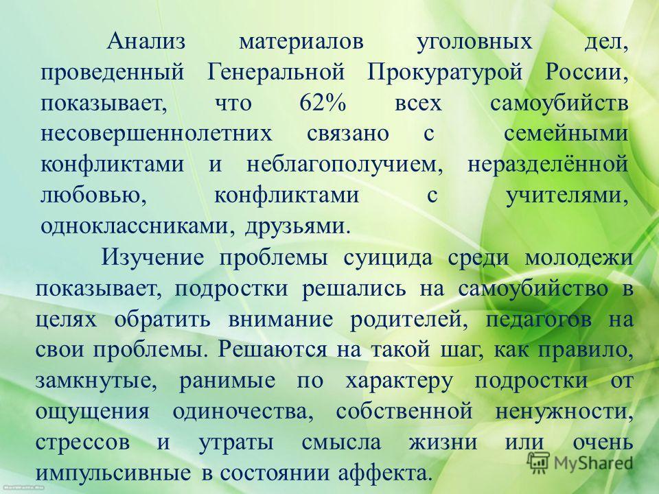 Анализ материалов уголовных дел, проведенный Генеральной Прокуратурой России, показывает, что 62% всех самоубийств несовершеннолетних связано с семейными конфликтами и неблагополучием, неразделённой любовью, конфликтами с учителями, одноклассниками,