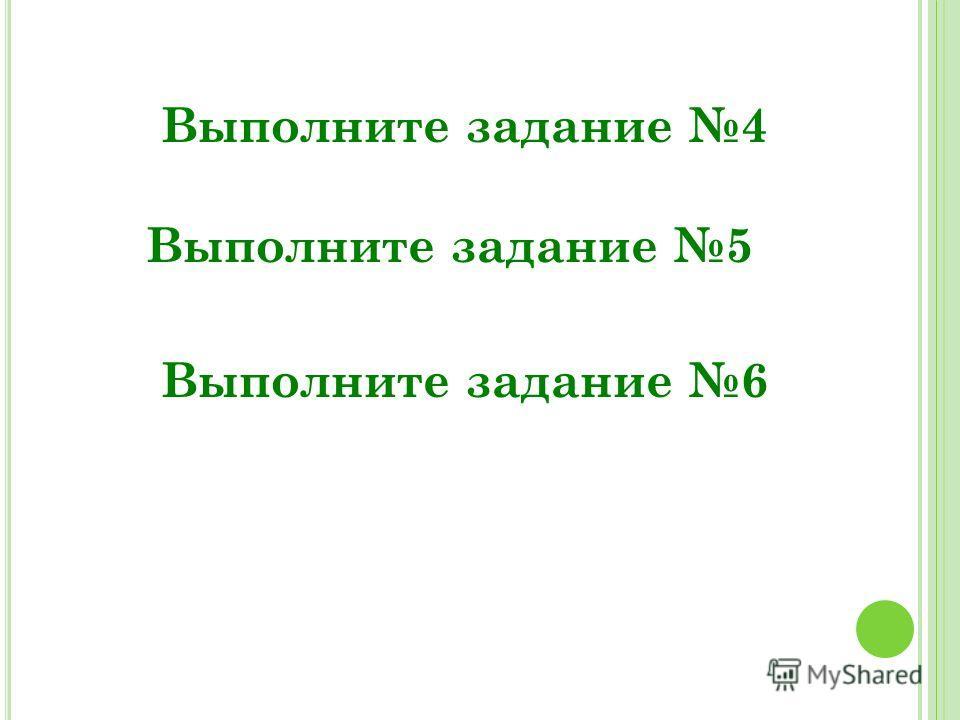 Выполните задание 4 Выполните задание 5 Выполните задание 6