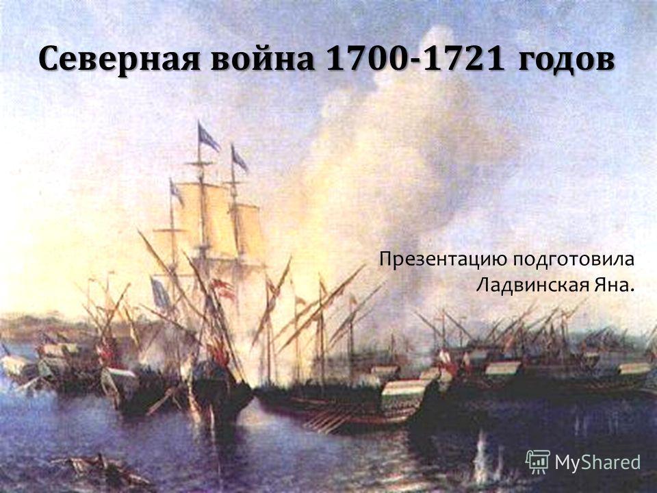Северная война 1700-1721 годов Презентацию подготовила Ладвинская Яна.