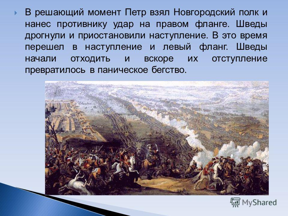 В решающий момент Петр взял Новгородский полк и нанес противнику удар на правом фланге. Шведы дрогнули и приостановили наступление. В это время перешел в наступление и левый фланг. Шведы начали отходить и вскоре их отступление превратилось в паническ