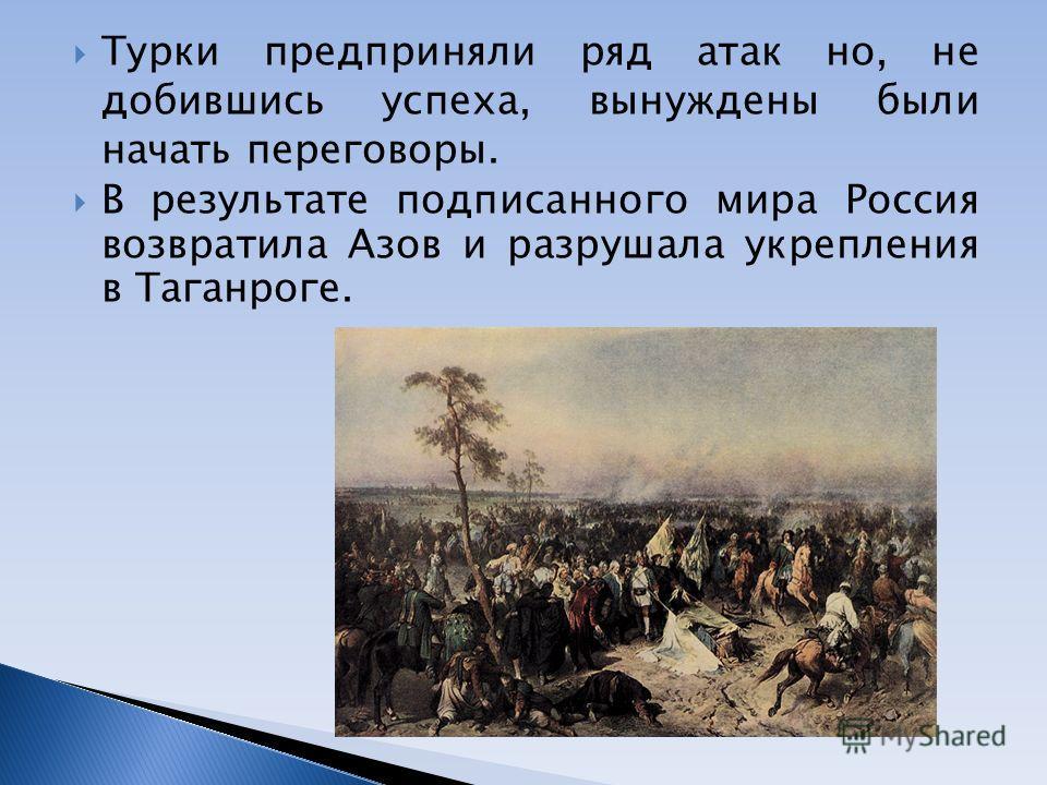 Турки предприняли ряд атак но, не добившись успеха, вынуждены были начать переговоры. В результате подписанного мира Россия возвратила Азов и разрушала укрепления в Таганроге.