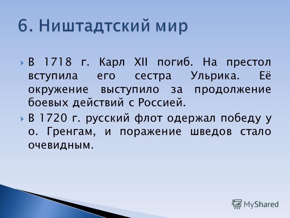 В 1718 г. Карл XII погиб. На престол вступила его сестра Ульрика. Её окружение выступило за продолжение боевых действий с Россией. В 1720 г. русский флот одержал победу у о. Гренгам, и поражение шведов стало очевидным.