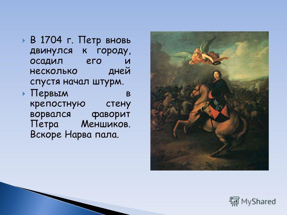 В 1704 г. Петр вновь двинулся к городу, осадил его и несколько дней спустя начал штурм. Первым в крепостную стену ворвался фаворит Петра Меншиков. Вскоре Нарва пала.