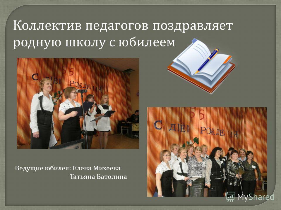 Коллектив педагогов поздравляет родную школу с юбилеем Ведущие юбилея : Елена Михеева Татьяна Батолина