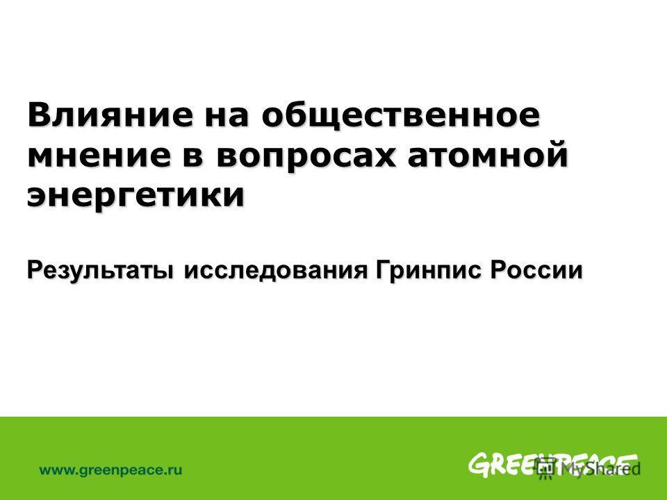 Влияние на общественное мнение в вопросах атомной энергетики Результаты исследования Гринпис России