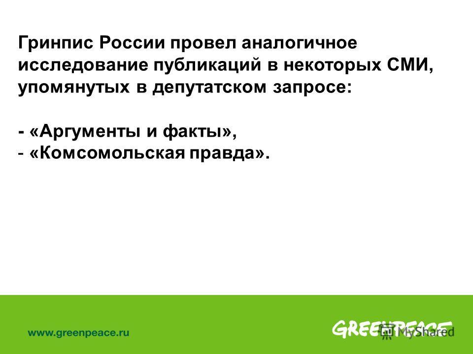 Гринпис России провел аналогичное исследование публикаций в некоторых СМИ, упомянутых в депутатском запросе: - «Аргументы и факты», - «Комсомольская правда».