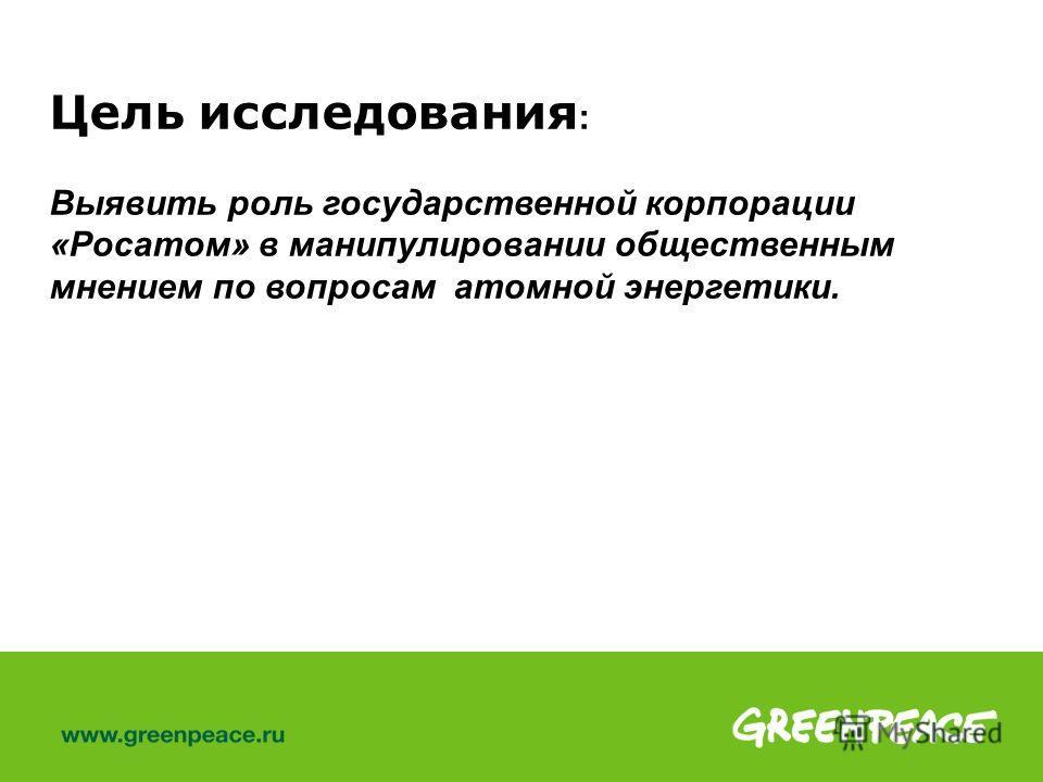 Цель исследования : Выявить роль государственной корпорации «Росатом» в манипулировании общественным мнением по вопросам атомной энергетики.