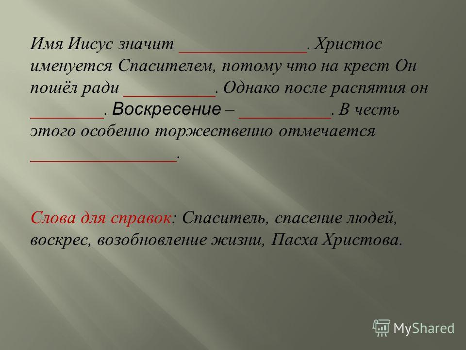 Имя Иисус значит ______________. Христос именуется Спасителем, потому что на крест Он пошёл ради __________. Однако после распятия он ________. Воскресение – __________. В честь этого особенно торжественно отмечается ________________. Слова для справ