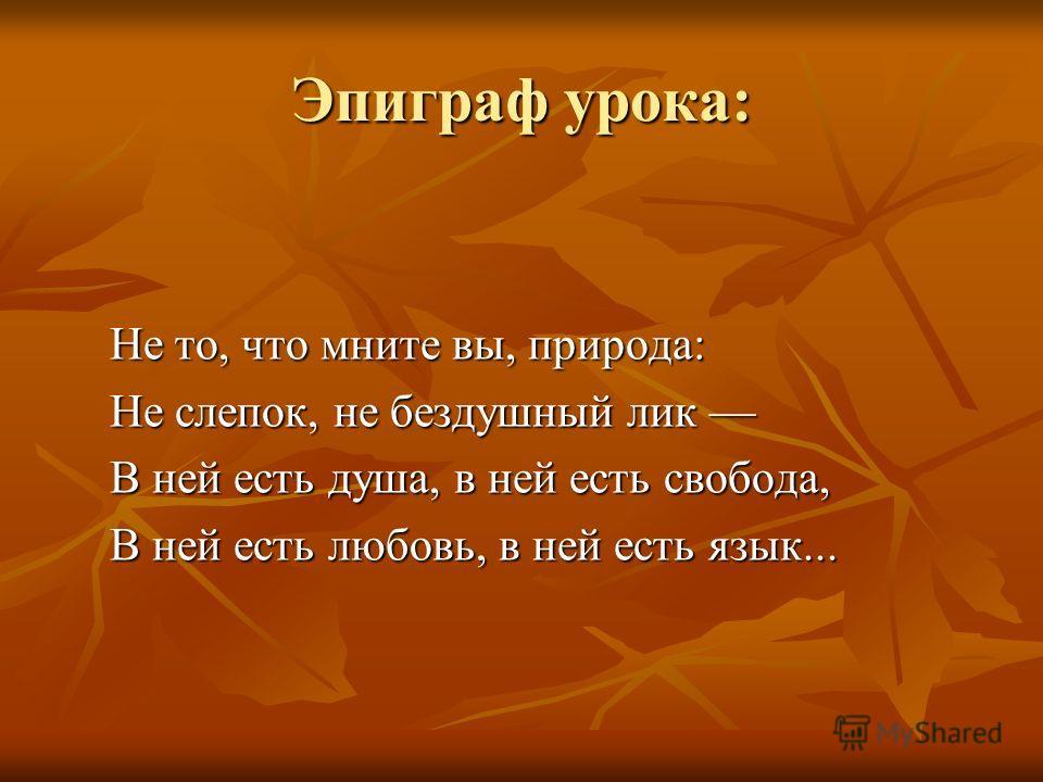 Эпиграф урока: Не то, что мните вы, природа: Не то, что мните вы, природа: Не слепок, не бездушный лик Не слепок, не бездушный лик В ней есть душа, в ней есть свобода, В ней есть душа, в ней есть свобода, В ней есть любовь, в ней есть язык... В ней е