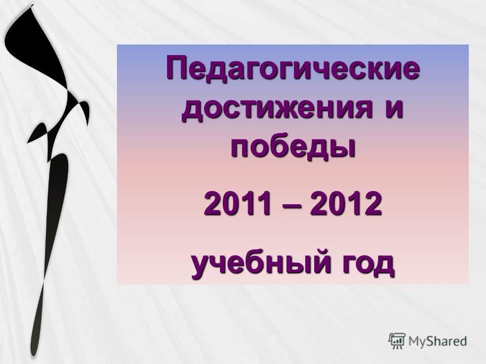 Педагогические достижения и победы 2011 – 2012 учебный год