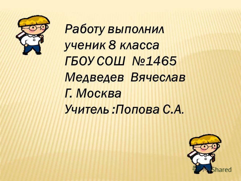 Работу выполнил ученик 8 класса ГБОУ СОШ 1465 Медведев Вячеслав Г. Москва Учитель :Попова С.А.