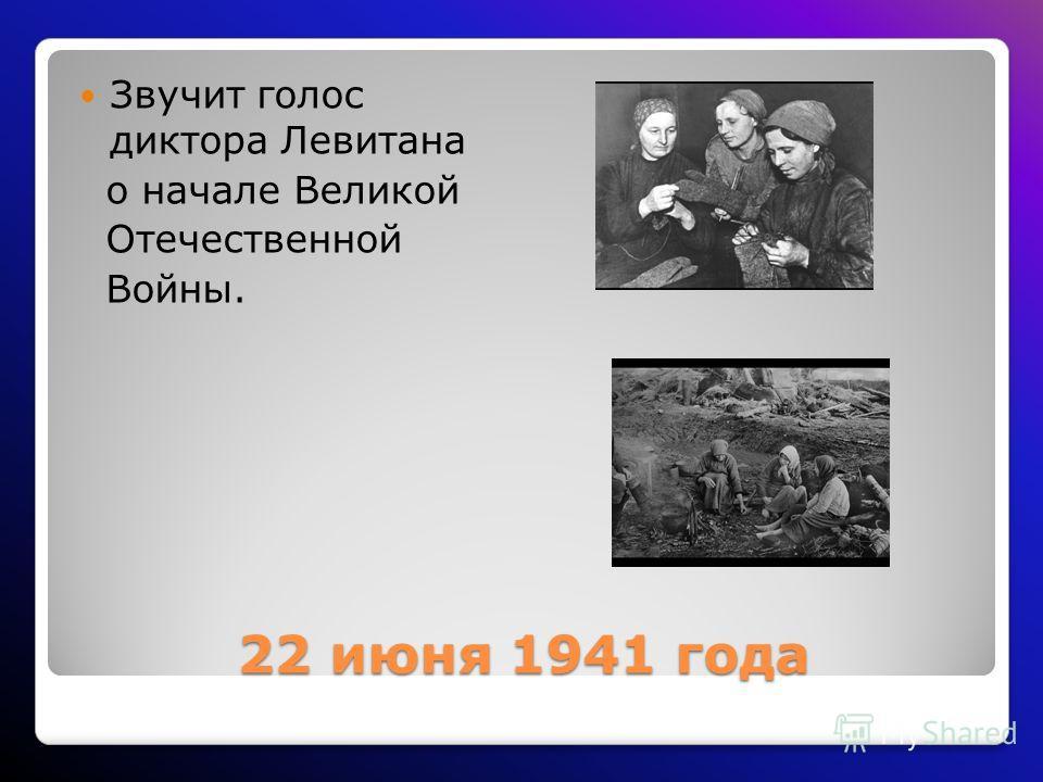 22 июня 1941 года Звучит голос диктора Левитана о начале Великой Отечественной Войны.
