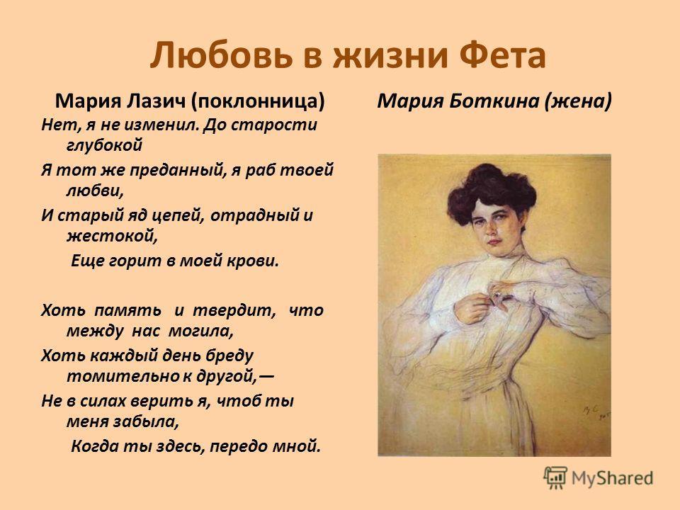 Любовь в жизни Фета Мария Лазич (поклонница) Нет, я не изменил. До старости глубокой Я тот же преданный, я раб твоей любви, И старый яд цепей, отрадный и жестокой, Еще горит в моей крови. Хоть память и твердит, что между нас могила, Хоть каждый день