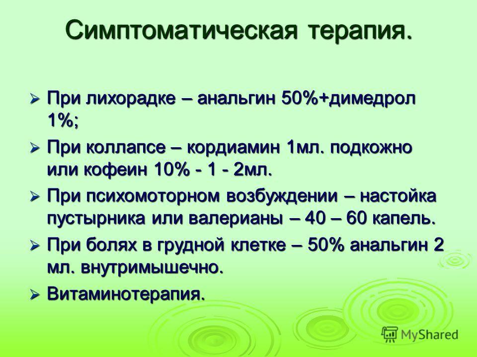 Симптоматическая терапия. При лихорадке – анальгин 50%+димедрол 1%; При лихорадке – анальгин 50%+димедрол 1%; При коллапсе – кордиамин 1мл. подкожно или кофеин 10% - 1 - 2мл. При коллапсе – кордиамин 1мл. подкожно или кофеин 10% - 1 - 2мл. При психом