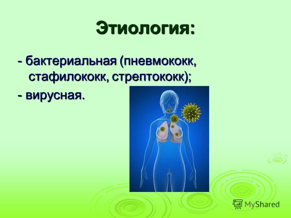 Этиология: - бактериальная (пневмококк, стафилококк, стрептококк); - вирусная.
