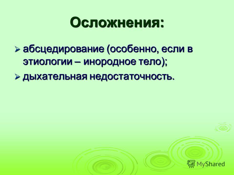 Осложнения: абсцедирование (особенно, если в этиологии – инородное тело); абсцедирование (особенно, если в этиологии – инородное тело); дыхательная недостаточность. дыхательная недостаточность.