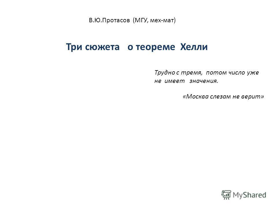 В.Ю.Протасов (МГУ, мех-мат) Три сюжета о теореме Хелли Трудно с тремя, потом число уже не имеет значения. «Москва слезам не верит»